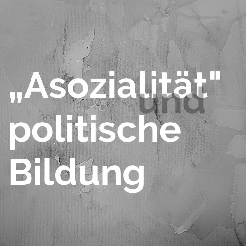 """""""Asozialität"""" und politische Bildung"""